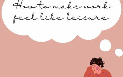 How To Make Work Feel Like Leisure
